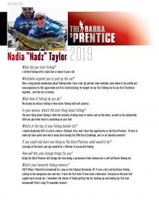 """Nadia """"Nadz"""" Taylor is the 2019 Barra'Prentice. Here are her responses to our entrance interview questions. When did you start fishing? I started fishing when at about 6 with a hand line. What/who inspired you to pick up the rod? After a long period reminiscing about fishing when I was a kid , my partner (now husband) encouraged me to fish again when we first started dating. He bought me my first fishing rod for our first Christmas together , and the rest is history. What kind of fishing do you do? We mainly do estuary fishing or blue water fishing with soft plastics. In your opinion, what's the best thing about fishing? The best thing about fishing is both the serenity of being close to nature and on the water , as well as the unbeatable thrill you get when there is something on your line! What's at the top of your fishing bucket-list? I would absolutely LOVE to catch a metre + Flathead. Also , now I have this opportunity as the Barra'Prentice , id love to make my team proud and reel in many Barra , and /or an absolute monster! If you could only learn one thing as The Barra'Prentice, what would it be? Learning all the knots and rigs needed for a lifetime of successful fishing. How will this year change things for you? By being The Barra'Prentice it will change me from being a passionate fisher woman into a self sufficient fishing nut. What's your favourite fishing memory? Definitely when I fished for barramundi for a day in Coburg NT. It was a hot and hard days fishing casting in the mangroves over and over and the first time I'd ever used a baitcaster. Everyone else on the boat but I had caught Barra , and I remember the elation of finally hooking up and pulling up my first ever Barramundi! It really was a day that I'll remember forever."""